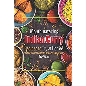 Mouthwatering Indian Curry Recipes to Try at Home!: Experience the Taste of Varying Spices