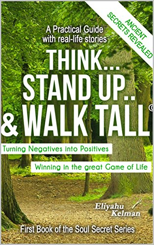 Think...Stand Up & Walk Tall: Turning Negatives Into Positives by [Kelman, Eliyahu]