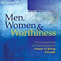 Men, Women and Worthiness: The Experience of Shame and the Power of Being Enough Speech by Brené Brown PhD Narrated by Brené Brown PhD