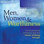 Men, Women and Worthiness: The Experience of Shame and the Power of Being Enough |