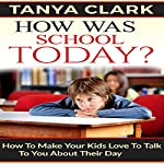 How Was School Today?: How to Make Your Kids Love to Talk to You About Their Day | Tanya Clark