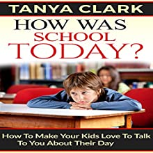 How Was School Today?: How to Make Your Kids Love to Talk to You About Their Day Audiobook by Tanya Clark Narrated by TANYA BROWN