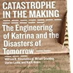 Catastrophe in the Making: The Engineering of Katrina and the Disaters of Tomorrow | William R. Freudenburg