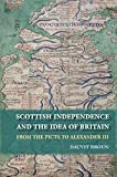 The Idea of Britain and the Origins of Scottish Independence: Scottish Independence and the Idea of Britain: From the Picts to Alexander III