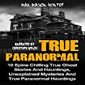 True Paranormal: 10 Spine Chilling True Ghost Stories and Hauntings, Unexplained Mysteries and True Paranormal Hauntings Audiobook by Max Mason Hunter Narrated by Christoph Welch