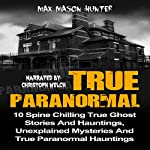 True Paranormal: 10 Spine Chilling True Ghost Stories and Hauntings, Unexplained Mysteries and True Paranormal Hauntings | Max Mason Hunter