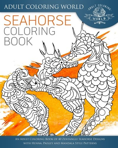 Seahorse Coloring Book: An Adult Coloring Book of 40 Zentangle Seahorse Designs with Henna, Paisley and Mandala Style Patterns (Ocean Coloring Books) (Volume 3)