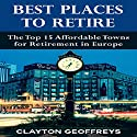 Best Places to Retire: The Top 15 Affordable Towns for Retirement in Europe Audiobook by Clayton Geoffreys Narrated by Robin McKay