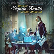 Doctor Benjamin Franklin's Dream America: A Novel of the Digital American Revolution Audiobook by Damien Lincoln Ober Narrated by Christopher Lane