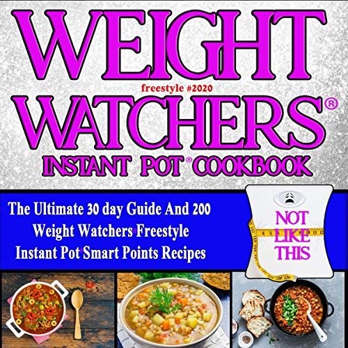 Weight Watchers Freestyle Instant Pot Cookbook 2020: The Ultimate 30 Day Guide and 200 Weight Watchers Freestyle Instant Pot Smart Points Recipes (Weight Watchers Instant Pot Recipes 1)