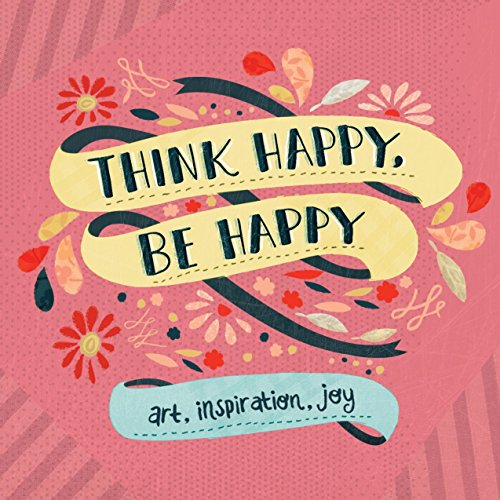 Think Happy, Be Happy: Art, Inspiration, -