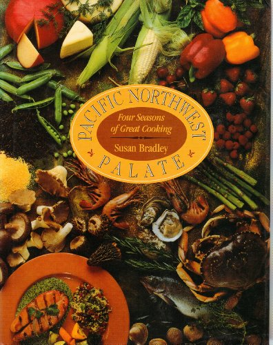 Pacific Northwest Palate: Four Seasons Of Great Cooking by Susan Bradley