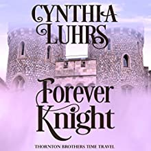 Forever Knight: A Thornton Brothers Time Travel Romance, Book 2 Audiobook by Cynthia Luhrs Narrated by Kristina Blackstone
