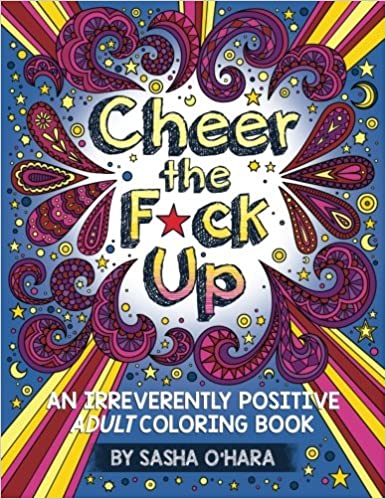Amazon Cheer The Fck Up An Irreverently Positive Adult Coloring Book Irreverent Series Volume 3 9781534602083 Sasha OHara Books