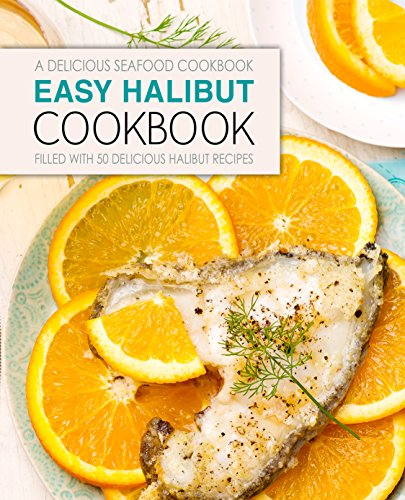 Easy Halibut Cookbook: A Delicious Seafood Cookbook; Filled with 50 Delicious Halibut Recipes (2nd Edition) by BookSumo Press
