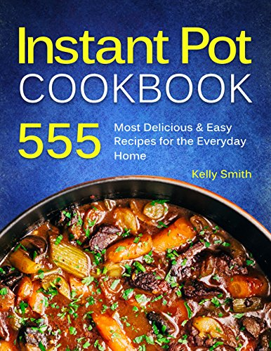 Instant Pot Cookbook: 555 Most Delicious & Easy Instant Pot Recipes for The Everyday Home. Anyone Can Cook by [Smith, Kelly]