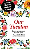 img - for Our Yucatan: Tales and Poems, Mostly True, But Laced With Artistic License book / textbook / text book