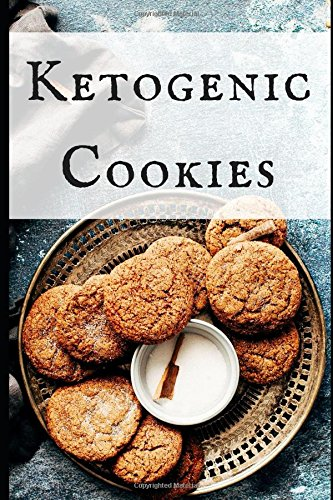 Ketogenic Cookies: Healthy and Delicious Ketogenic Cookie Recipes To Help You Diet In Style! by John Jackson