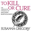 To Kill or Cure: The Thirteenth Chronicle of Matthew Bartholomew Audiobook by Susanna Gregory Narrated by David Thorpe