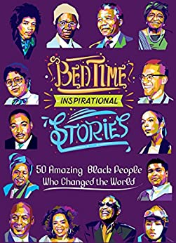 Bedtime Inspirational Stories: 50 Amazing Black People Who Changed the World by [Amber, L. A.]