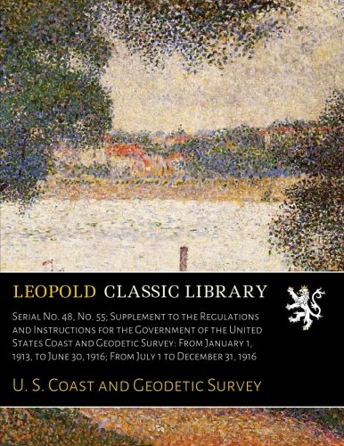 Serial No. 48, No. 55; Supplement to the Regulations and Instructions for the Government of the United States Coast and Geodetic Survey: From January ... 30, 1916; From July 1 to December 31, 1916 pdf