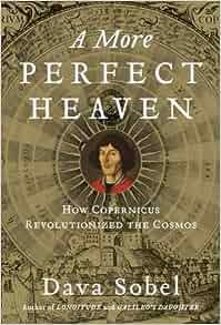 A More Perfect Heaven: How Copernicus Revolutionized the