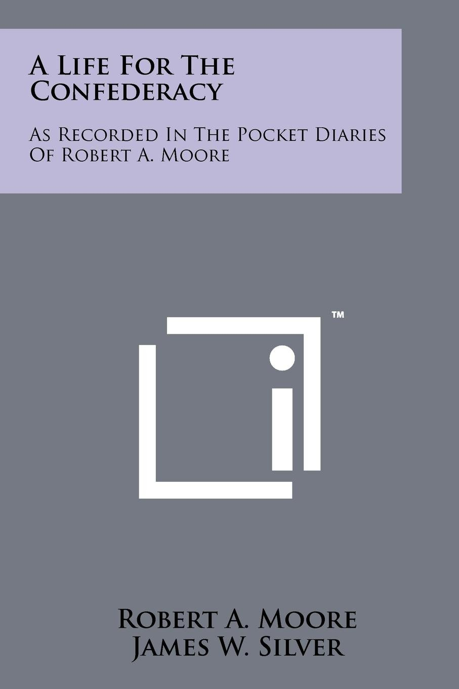 Read Online A Life For The Confederacy: As Recorded In The Pocket Diaries Of Robert A. Moore PDF