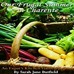 Our Frugal Summer in Charente: An Expat's Kitchen Garden Journal: Sarah Jane's Travel Memoir Series, Book 3 | Sarah Jane Butfield