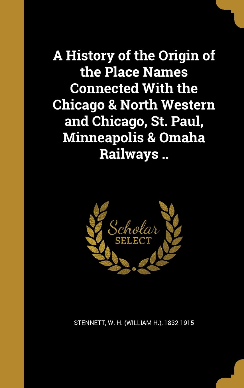 Read Online A History of the Origin of the Place Names Connected with the Chicago & North Western and Chicago, St. Paul, Minneapolis & Omaha Railways .. ebook