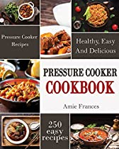 Pressure Cooker: 250 Healthy, Easy, And Delicious Pressure Cooker Recipes