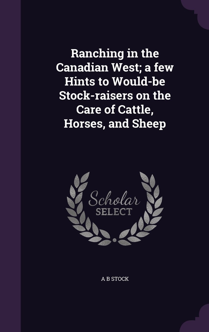 Download Ranching in the Canadian West; A Few Hints to Would-Be Stock-Raisers on the Care of Cattle, Horses, and Sheep pdf