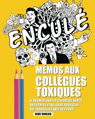 Mémos Aux Collègues Toxiques: Le Premier Livre De Coloriage Adulte Antistress Et Vulgaire Pour Ceux Qui Travaillent Avec Des Cons. French Edition