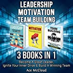 Leadership: Motivation: Team Building: 3 Books in 1: Become a Great Leader, Ignite Your Inner Drive & Build a Winning Team | Ace McCloud