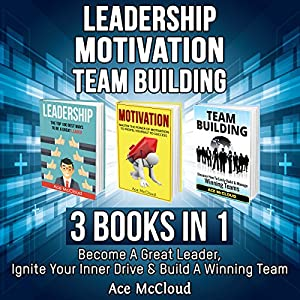 Leadership: Motivation: Team Building: 3 Books in 1 Audiobook