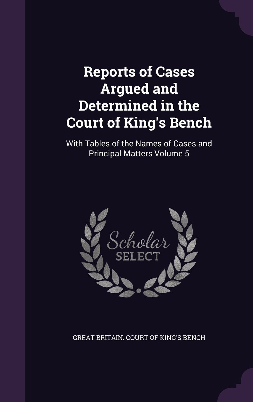 Read Online Reports of Cases Argued and Determined in the Court of King's Bench: With Tables of the Names of Cases and Principal Matters Volume 5 ebook