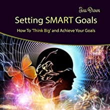 Setting Smart Goals: How to Think Big and Achieve Your Goals Audiobook by Tina Brown Narrated by Tina Brown