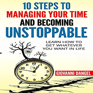 10 Steps to Managing Your Time and Becoming Unstoppable Audiobook