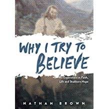Why I Try to Believe: An Experiment in Faith, Life and Stubborn