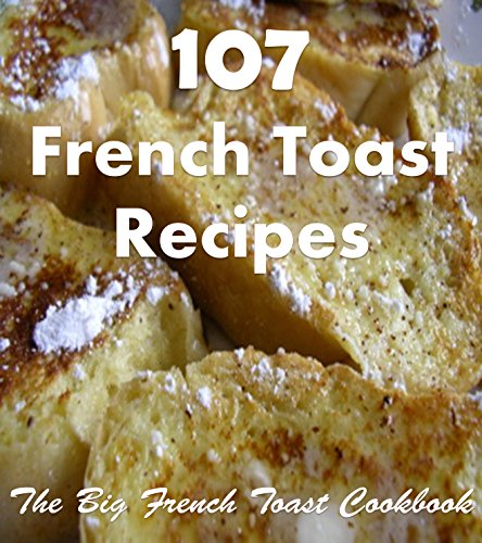 French Toast: 107 Simple and Delicious French Toast Recipes (french toast, french toast recipes, french toast cookbook, french toast recipe book)