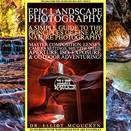 Epic Landscape Photography: A Simple Guide to the Principles of Fine Art Nature Photography: Master Composition, Lenses, Camera Settings, Aperture, ISO, ... Hero's Odyssey Mythology Photography) by [McGucken, Dr. Elliot]