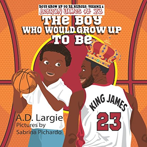 Lebron James #23: The Boy Who Would Grow Up To Be: NBA Basketball Player Children's Book (Boys Grow Up To Be Heroes)