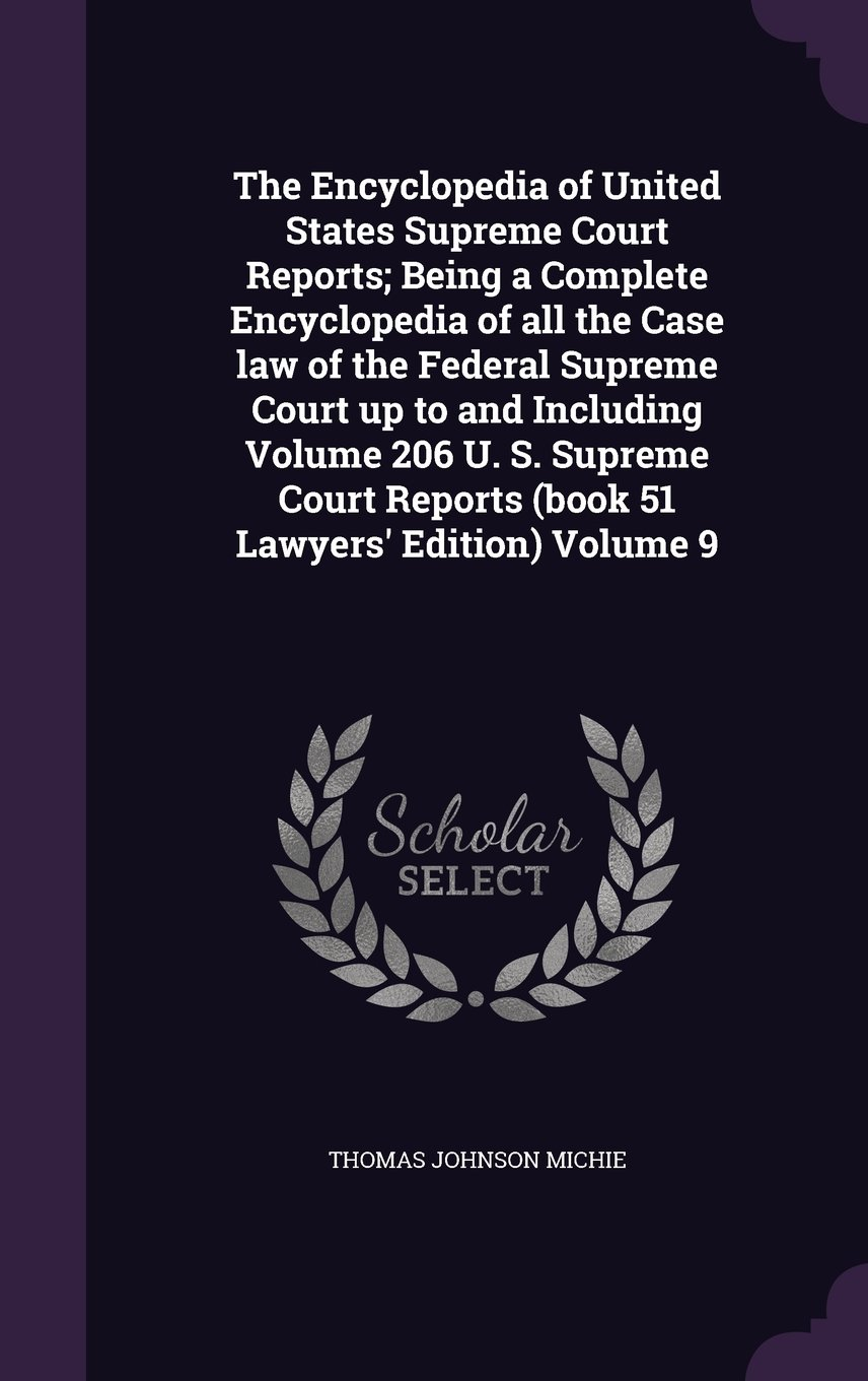 Download The Encyclopedia of United States Supreme Court Reports; Being a Complete Encyclopedia of All the Case Law of the Federal Supreme Court Up to and ... Reports (Book 51 Lawyers' Edition) Volume 9 pdf epub