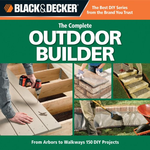 Black & Decker The Complete Outdoor Builder: From Arbors to Walkways, 150 DIY Projects