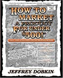 How to Market a Product for under $500, Jeffrey Dobkin, 0964287927