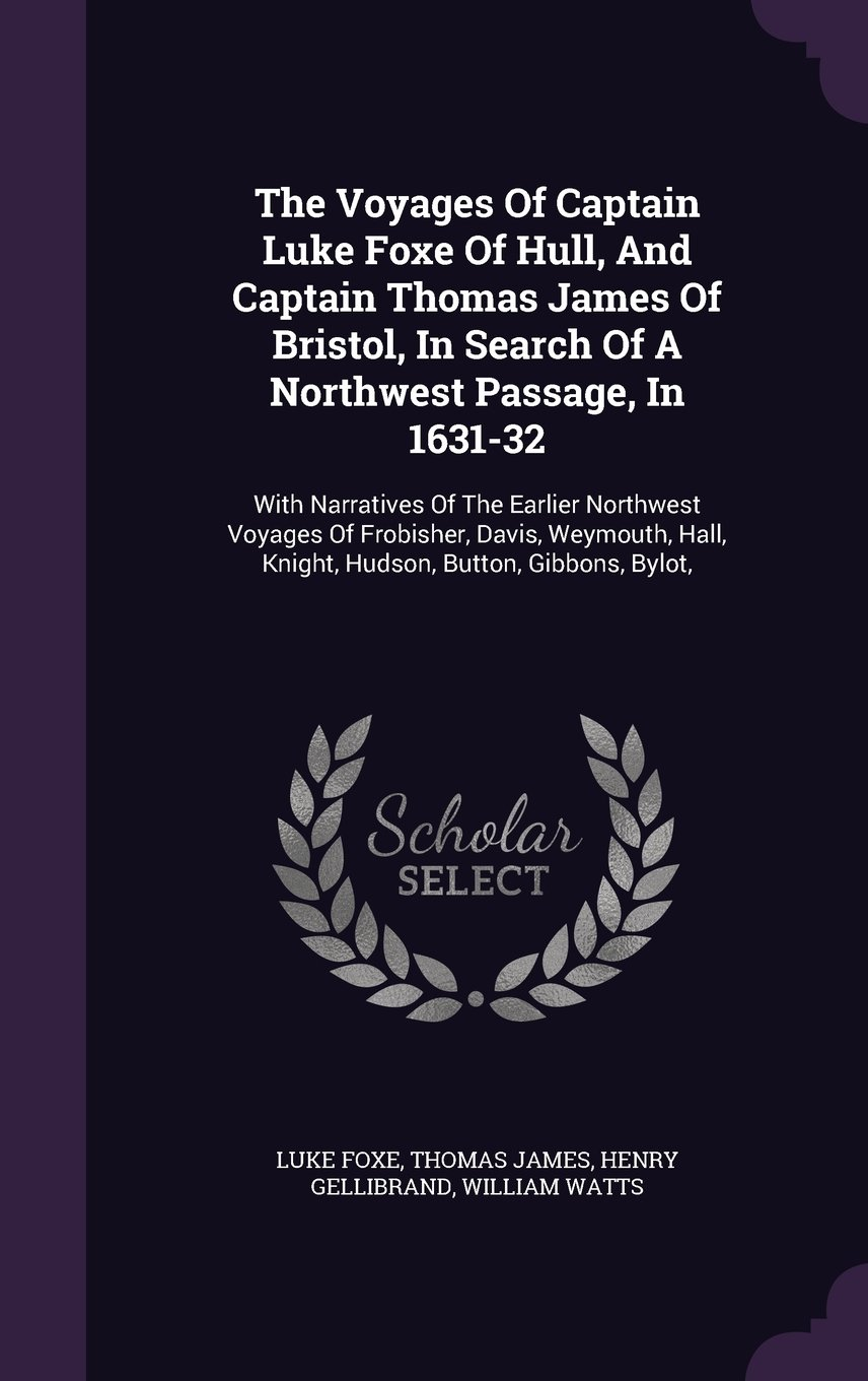 Read Online The Voyages Of Captain Luke Foxe Of Hull, And Captain Thomas James Of Bristol, In Search Of A Northwest Passage, In 1631-32: With Narratives Of The ... Hall, Knight, Hudson, Button, Gibbons, Bylot, PDF