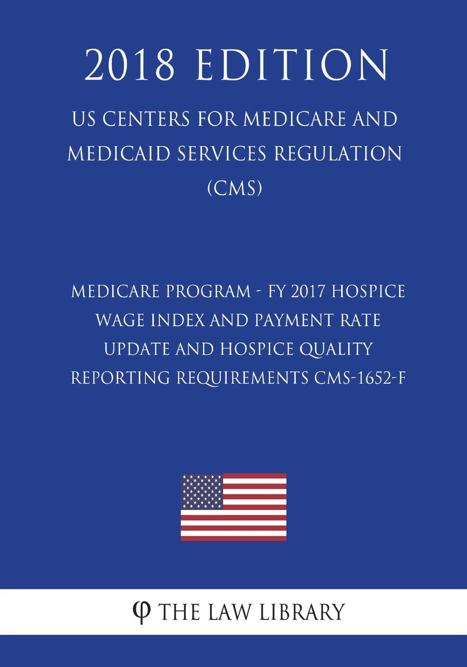 Medicare Program - FY 2017 Hospice Wage Index and Payment Rate Update and Hospice Quality Reporting Requirements CMS-1652-F (US Centers for Medicare ... Services Regulation) (CMS) (2018 Edition) PDF