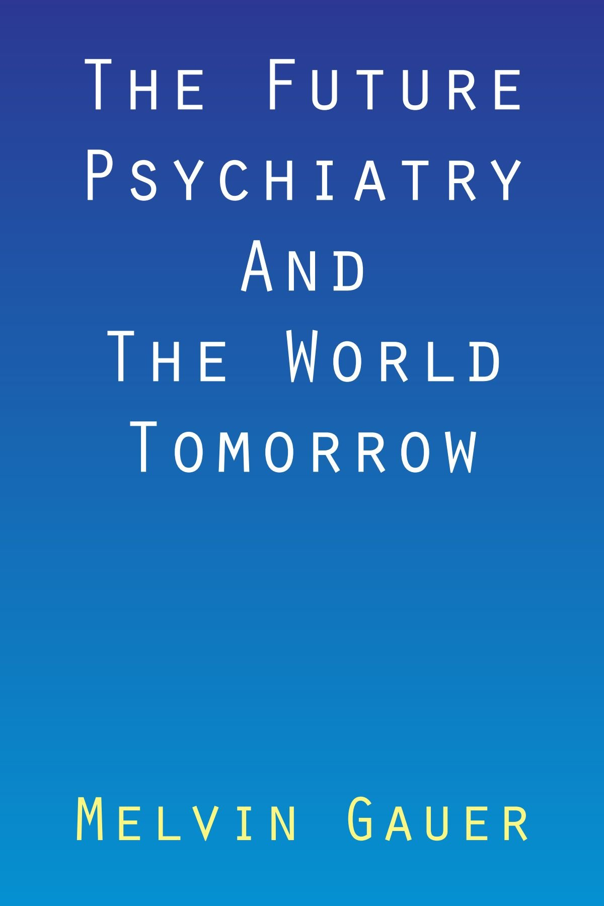 The Future Psychiatry And The World Tomorrow: Melvin Gauer