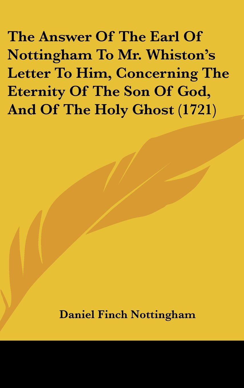 The Answer of the Earl of Nottingham to Mr. Whiston's Letter to Him, Concerning the Eternity of the Son of God, and of the Holy Ghost (1721) ebook