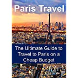 Paris Travel Guide - Paris Travel: The Ultimate Guide to Travel to Paris on a Cheap Budget: (Honeymoon in Paris, Paris Travel Guide, Travel on a Budget, Save Money)