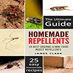 Homemade Repellents: The Ultimate Guide: 25 Natural Homemade Insect Repellents for Mosquitos, Ants, Flys, Roaches and Common Pests | James Clark